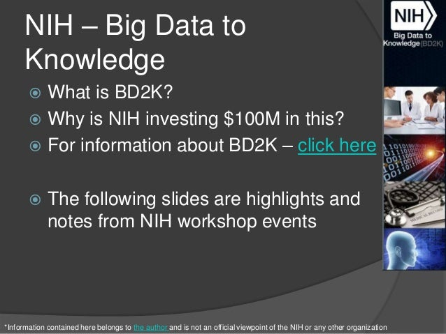 NIH – Big Data to Knowledge What is BD2K?  Why is NIH investing $100M in this?  For information about BD2K – click here ...