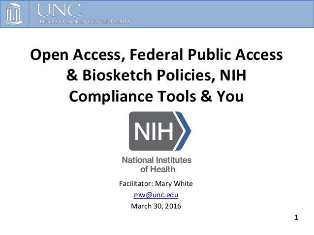 Open Access, Federal Public Access & Biosketch Policies, NIH Compliance Tools & You 1 Facilitator: Mary White mw@unc.edu M...