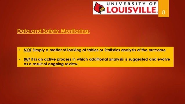 8  Data and Safety Monitoring:  • NOT Simply a matter of looking at tables or Statistics analysis of the outcome  • BUT it...