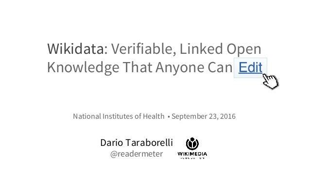 Wikidata: Verifiable, Linked Open Knowledge That Anyone Can Edit Dario Taraborelli @readermeter National Institutes of Hea...