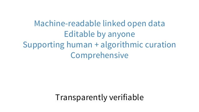 Machine-readable linked open data Editable by anyone Supporting human + algorithmic curation Comprehensive Transparently v...