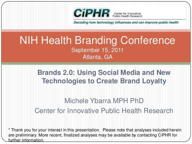 NIH Health Branding Conference September 15, 2011 Atlanta, GA  Brands 2.0: Using Social Media and New Technologies to Crea...