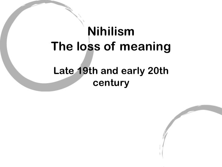NihilismThe loss of meaningLate 19th and early 20th        century