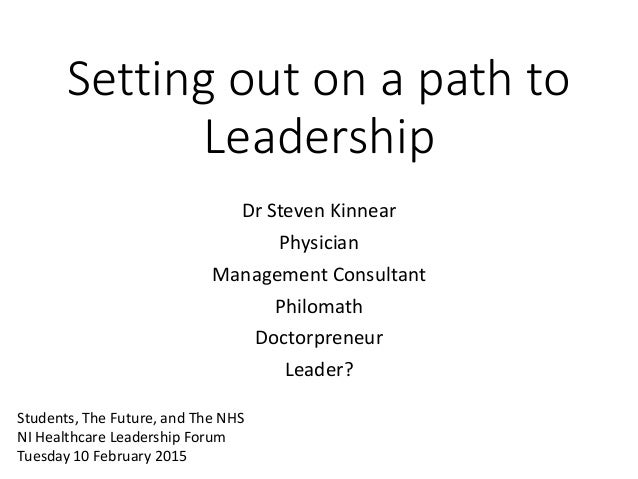 Setting out on a path to Leadership Dr Steven Kinnear Physician Management Consultant Philomath Doctorpreneur Leader? Stud...