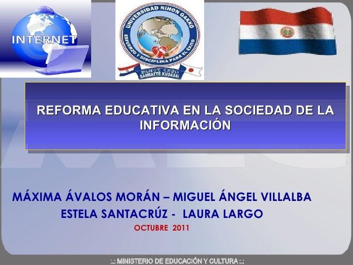 MÁXIMA ÁVALOS MORÁN – MIGUEL ÁNGEL VILLALBA ESTELA SANTACRÚZ -  LAURA LARGO OCTUBRE  2011 REFORMA EDUCATIVA EN LA SOCIEDAD...
