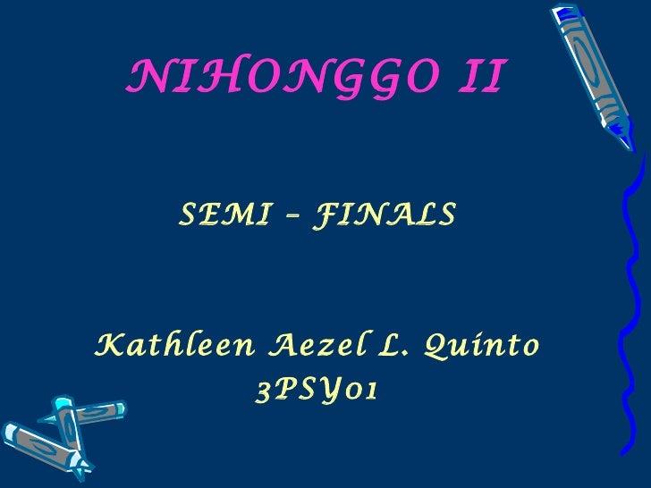 NIHONGGO II <ul><li>SEMI – FINALS </li></ul><ul><li>Kathleen Aezel L. Quinto </li></ul><ul><li>3PSY01 </li></ul>