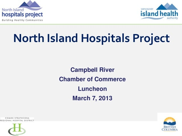 North Island Hospitals Project Campbell River Chamber of Commerce Luncheon March 7, 2013  1