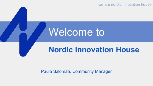 Welcome to Nordic Innovation House Paula Salomaa, Community Manager we are nordic innovation house