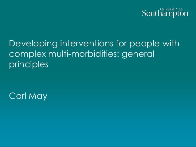 Developing interventions for people with  complex multi-morbidities: general  principles  Carl May