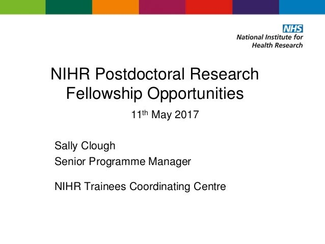 NIHR Postdoctoral Research Fellowship Opportunities 11th May 2017 Sally Clough Senior Programme Manager NIHR Trainees Coor...
