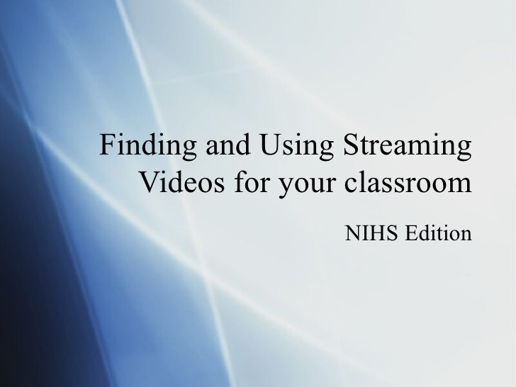Finding and Using Streaming Videos for your classroom NIHS Edition