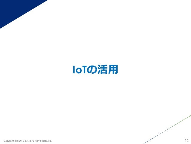 IoTの活⽤用 22Copyright(c) NEXT Co., Ltd. All Rights Reserved.