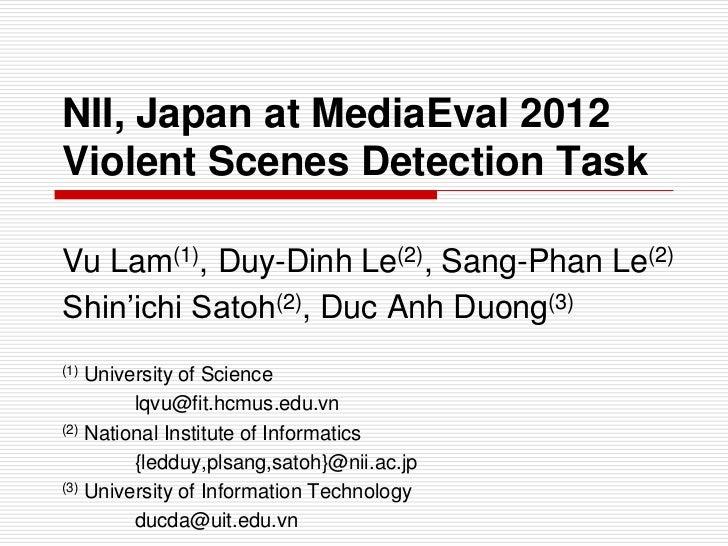 NII, Japan at MediaEval 2012Violent Scenes Detection TaskVu Lam(1), Duy-Dinh Le(2), Sang-Phan Le(2)Shin'ichi Satoh(2), Duc...