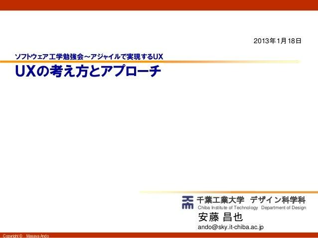2013年1月18日      ソフトウェア工学勉強会~アジャイルで実現するUX      UXの考え方とアプローチ                                 千葉工業大学 デザイン科学科                 ...