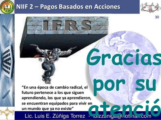 """NIIF 2 – Pagos Basados en Acciones Lic. Luis E. Zúñiga Torrez - luizzuniga@hotmail.com """"En una época de cambio radical, el..."""
