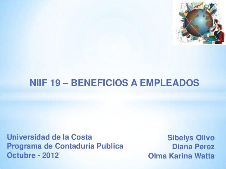 NIIF 19 – BENEFICIOS A EMPLEADOSUniversidad de la Costa              Sibelys OlivoPrograma de Contaduría Publica         D...