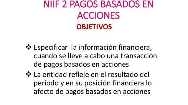 NIIF 2 PAGOS BASADOS EN ACCIONES OBJETIVOS  Especificar la información financiera, cuando se lleve a cabo una transacción...