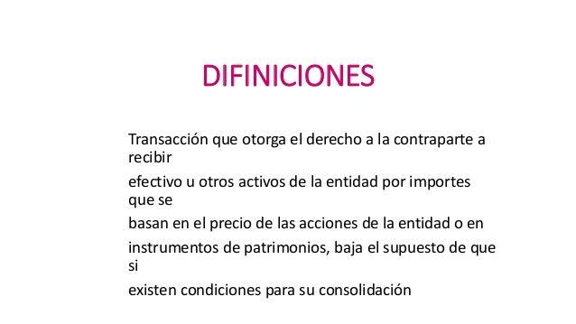 DIFINICIONES Transacción que otorga el derecho a la contraparte a recibir efectivo u otros activos de la entidad por impor...
