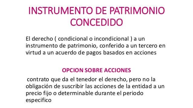 INSTRUMENTO DE PATRIMONIO CONCEDIDO El derecho ( condicional o incondicional ) a un instrumento de patrimonio, conferido a...