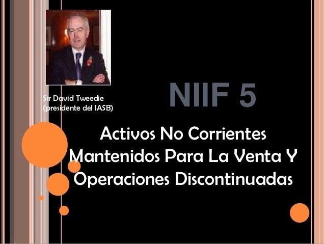 Sir David Tweedie(presidente del IASB)   NIIF 5          Activos No Corrientes       Mantenidos Para La Venta Y       Oper...