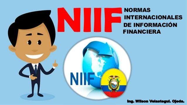 NIIF NORMAS INTERNACIONALES DE INFORMACIÓN FINANCIERA Ing. Wilson Velastegui. Ojeda.