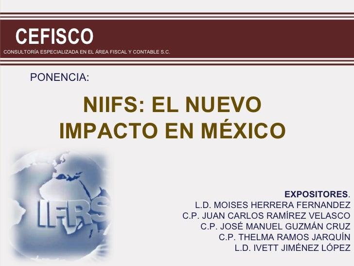 CEFISCOCONSULTORÍA ESPECIALIZADA EN EL ÁREA FISCAL Y CONTABLE S.C.         PONENCIA:                     NIIFS: EL NUEVO  ...