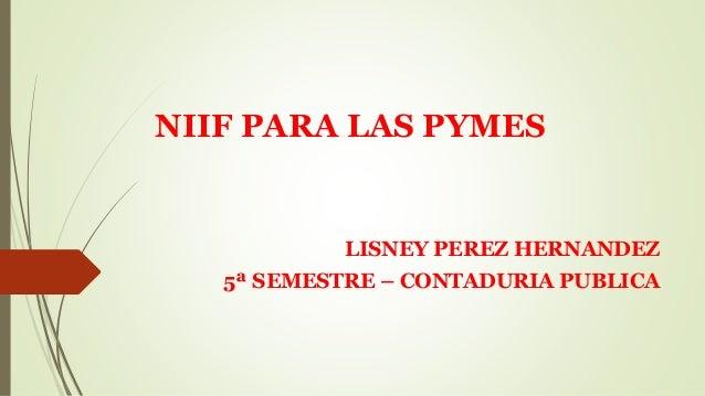 NIIF PARA LAS PYMES LISNEY PEREZ HERNANDEZ 5ª SEMESTRE – CONTADURIA PUBLICA