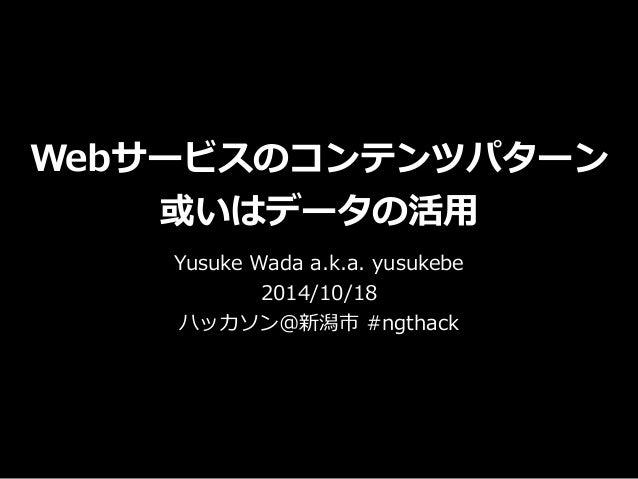 Webサービスのコンテンツパターン  或いはデータの活⽤用  Yusuke Wada a.k.a. yusukebe  2014/10/18  ハッカソン@新潟市 #ngthack