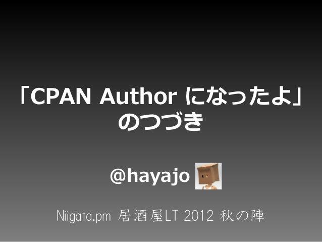 「CPAN Author になったよ」       のつづき        @hayajo  Niigata.pm 居酒屋LT 2012 秋の陣
