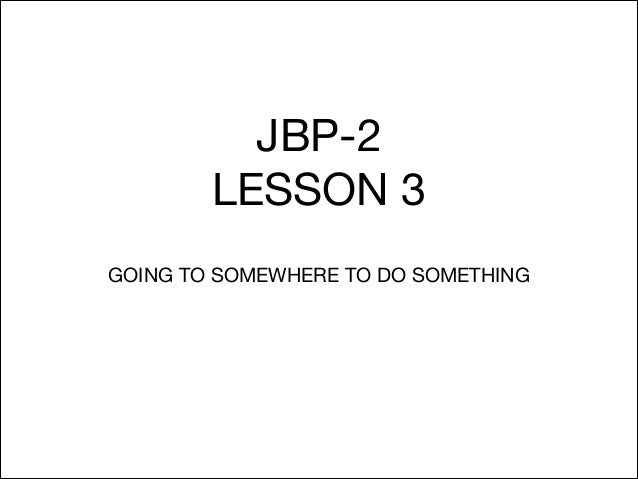 JBP-2  LESSON 3 GOING TO SOMEWHERE TO DO SOMETHING