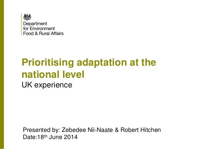 Prioritising adaptation at the national level UK experience Presented by: Zebedee Nii-Naate & Robert Hitchen Date:18th Jun...