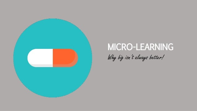 MICRO-LEARNING Why big isn't always better!