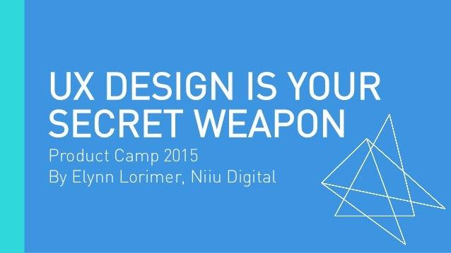 UX DESIGN IS YOUR SECRET WEAPON Product Camp 2015 By Elynn Lorimer, Niiu Digital