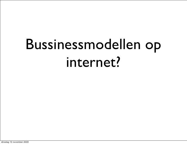 Bussinessmodellen op                            internet?    dinsdag 10 november 2009