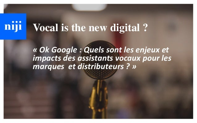 © Niji | 2018 Vocal is the new digital ? « Ok Google : Quels sont les enjeux et impacts des assistants vocaux pour les mar...