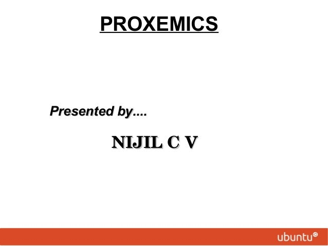 PROXEMICS Presented by....Presented by....  NIJILCVNIJILCV