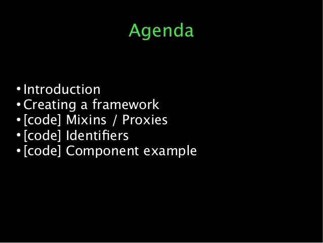 Agenda ● Introduction ● Creating a framework ● [code] Mixins / Proxies ● [code] Identifers ● [code] Component example