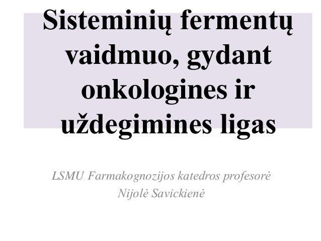 Sisteminių fermentų vaidmuo, gydant onkologines ir uždegimines ligas LSMU Farmakognozijos katedros profesorė Nijolė Savick...