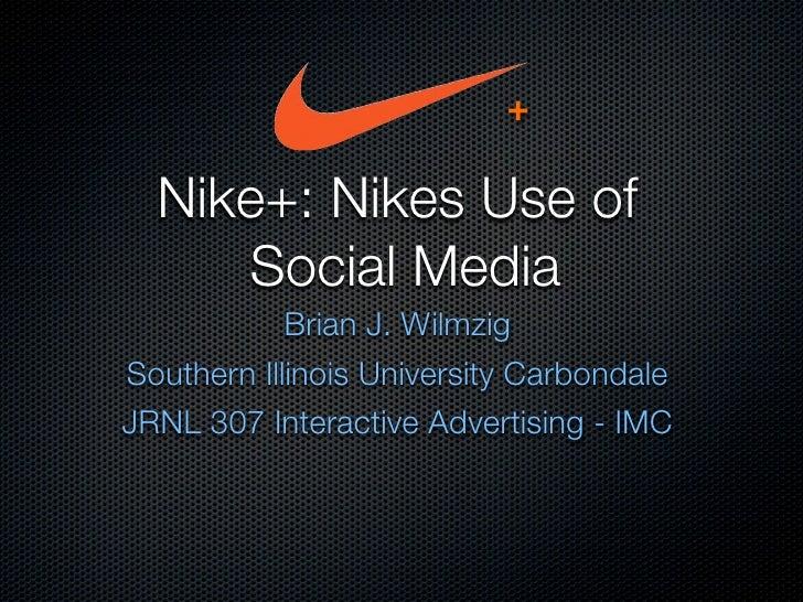 +    Nike+: Nikes Use of      Social Media             Brian J. Wilmzig Southern Illinois University Carbondale JRNL 307 I...