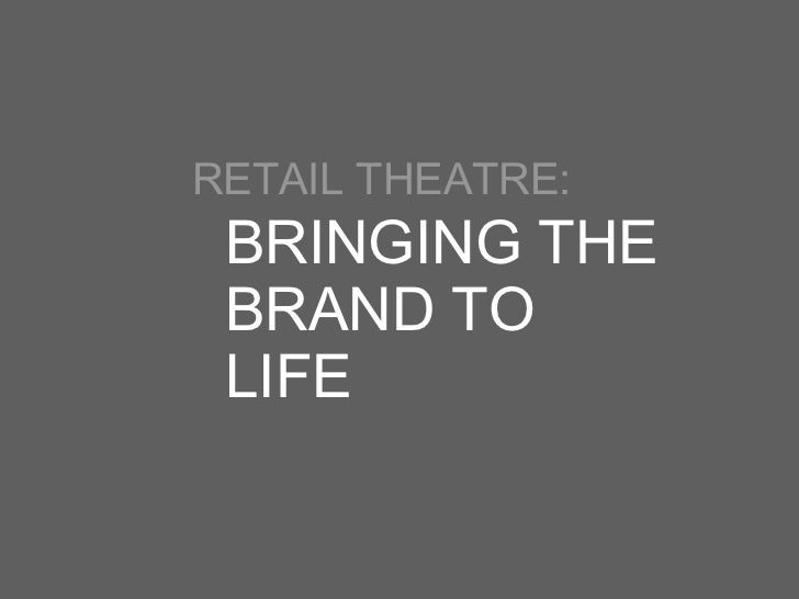 <ul><li>RETAIL THEATRE: </li></ul>BRINGING THE BRAND TO LIFE