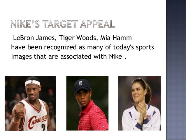 LeBron James, Tiger Woods, Mia Hamm have been recognized as many of today's sports Images that are associated with Nike .