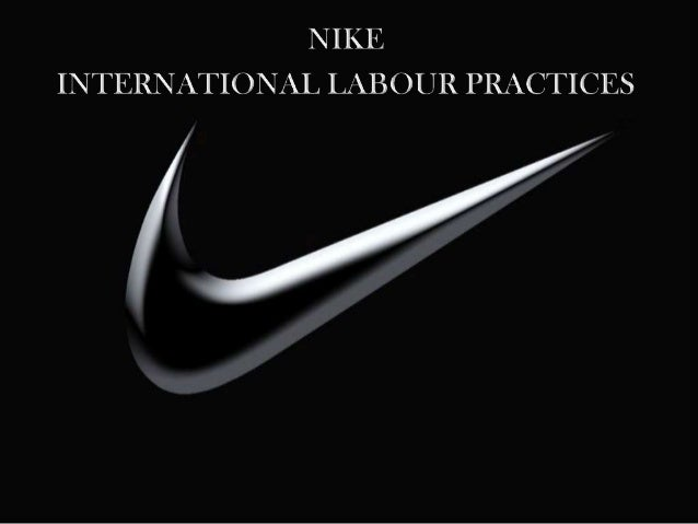 nike and global labor practices Of all the issues facing nike in workplace standards, child labor is the most vexing, he said in the report our age standards are the highest in the world.