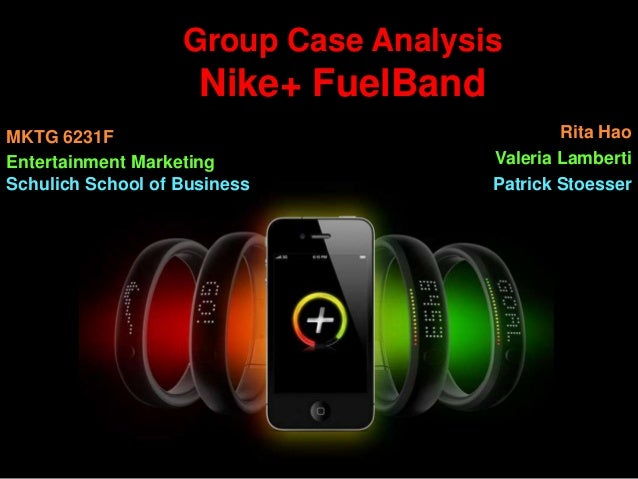 Group Case Analysis  Nike+ FuelBand MKTG 6231F Entertainment Marketing Schulich School of Business  Rita Hao Valeria Lambe...