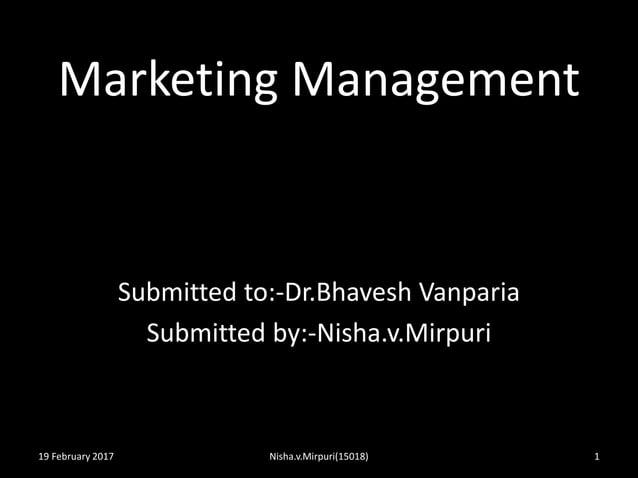 Marketing Management Submitted to:-Dr.Bhavesh Vanparia Submitted by:-Nisha.v.Mirpuri 19 February 2017 1Nisha.v.Mirpuri(150...