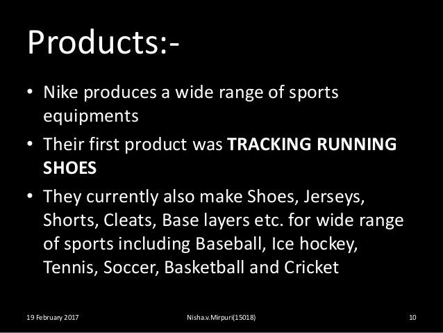 Products:- • Nike produces a wide range of sports equipments • Their first product was TRACKING RUNNING SHOES • They curre...