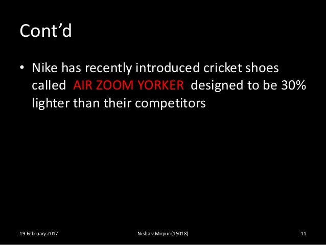 Cont'd • Nike has recently introduced cricket shoes called AIR ZOOM YORKER designed to be 30% lighter than their competito...