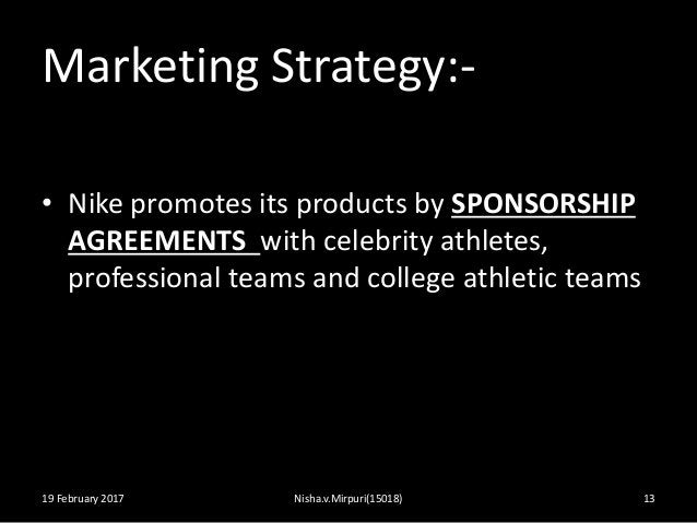 Marketing Strategy:- • Nike promotes its products by SPONSORSHIP AGREEMENTS with celebrity athletes, professional teams an...