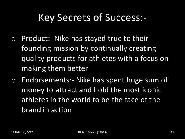 Key Secrets of Success:- o Product:- Nike has stayed true to their founding mission by continually creating quality produc...