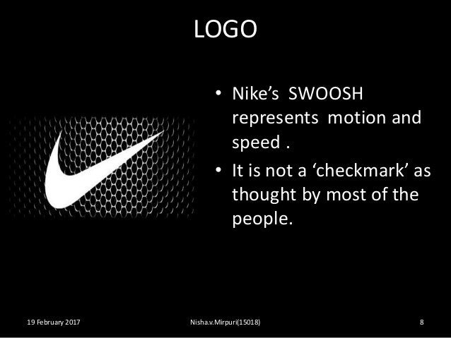 LOGO 19 February 2017 Nisha.v.Mirpuri(15018) 8 • Nike's SWOOSH represents motion and speed . • It is not a 'checkmark' as ...