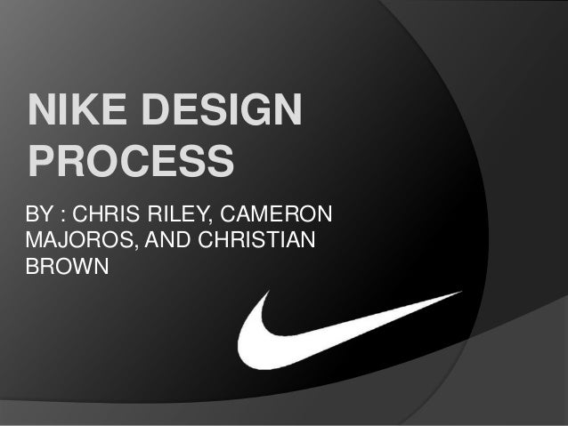 NIKE DESIGN PROCESS BY : CHRIS RILEY, CAMERON MAJOROS, AND CHRISTIAN BROWN